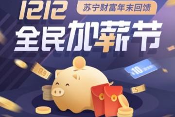 双十二苏宁财富推出全民加薪节 年末回馈福利多多